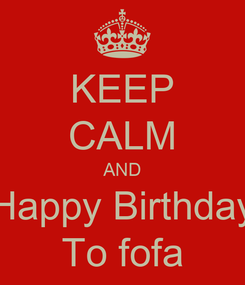 Poster: KEEP CALM AND Happy Birthday To fofa