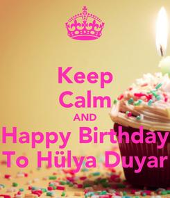 Poster: Keep Calm AND Happy Birthday To Hülya Duyar