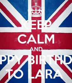 Poster: KEEP CALM AND HAPPY BIRTHDAY TO LARA