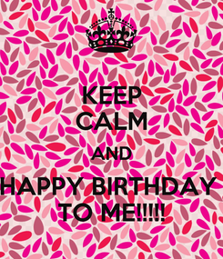 Poster: KEEP CALM AND HAPPY BIRTHDAY  TO ME!!!!!