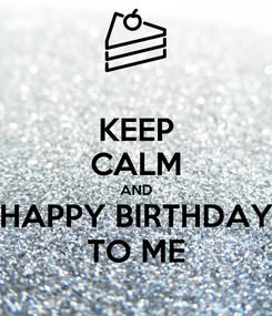 Poster: KEEP CALM AND HAPPY BIRTHDAY TO ME