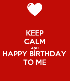 Poster: KEEP CALM AND HAPPY BİRTHDAY TO ME