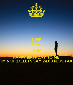 Poster: KEEP CALM AND HAPPY BIRTHDAY TO ME  I'M NOT 27...LET'S SAY 24.83 PLUS TAX