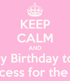 Poster: KEEP CALM AND Happy Birthday to Me! Princess for the Day