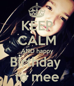 Poster: KEEP CALM AND happy Birthday  to mee