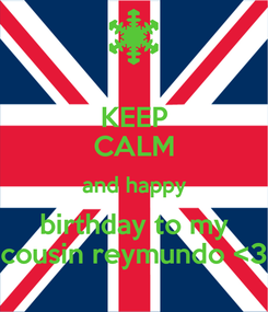 Poster: KEEP CALM and happy birthday to my cousin reymundo <3