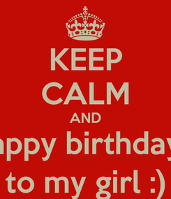 Poster: KEEP CALM AND happy birthday   to my girl :)