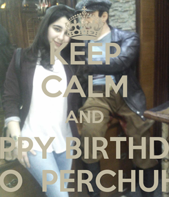 Poster: KEEP CALM AND HAPPY BIRTHDAY TO  PERCHUHI