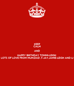 Poster: KEEP CALM AND HAPPY BIRTHDAY TOMMI-LEIGH  LOTS OF LOVE FROM MUM,DAD ,T-JAY,JAMIE-LEiGH AND LI