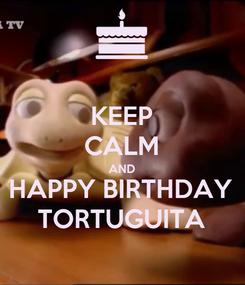 Poster: KEEP CALM AND HAPPY BIRTHDAY TORTUGUITA