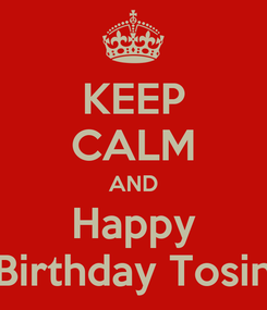 Poster: KEEP CALM AND Happy Birthday Tosin