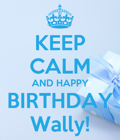 Poster: KEEP CALM AND HAPPY BIRTHDAY Wally!