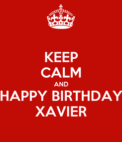Poster: KEEP CALM AND HAPPY BIRTHDAY XAVIER