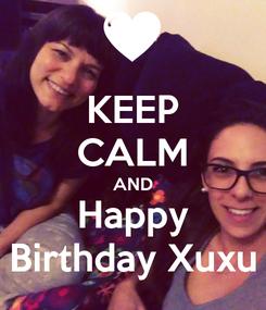 Poster: KEEP CALM AND Happy Birthday Xuxu