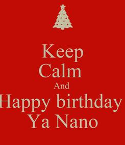 Poster: Keep Calm  And  Happy birthday  Ya Nano