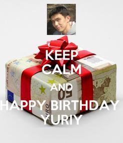 Poster: KEEP CALM AND HAPPY BIRTHDAY  YURIY