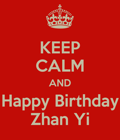 Poster: KEEP CALM AND Happy Birthday Zhan Yi