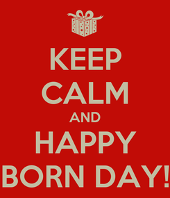 Poster: KEEP CALM AND HAPPY BORN DAY!