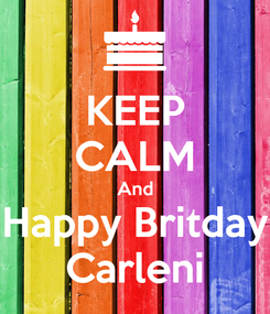 Poster: KEEP CALM And Happy Britday Carleni