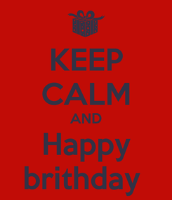 Poster: KEEP CALM AND Happy brithday