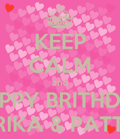 Poster: KEEP CALM and HAPPY BRITHDAY ERIKA & PATTY