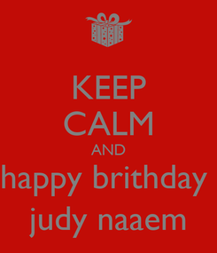 Poster: KEEP CALM AND happy brithday  judy naaem