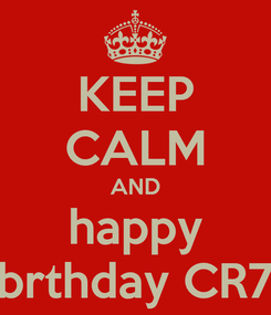 Poster: KEEP CALM AND happy brthday CR7