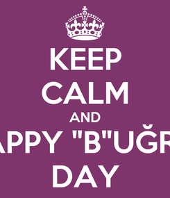 """Poster: KEEP CALM AND HAPPY """"B""""UĞRA  DAY"""