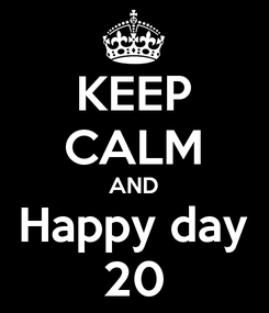 Poster: KEEP CALM AND Happy day 20