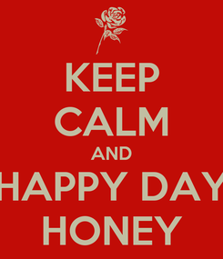 Poster: KEEP CALM AND HAPPY DAY HONEY