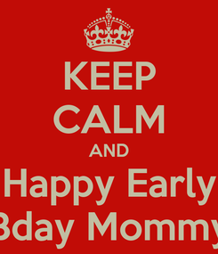 Poster: KEEP CALM AND Happy Early Bday Mommy