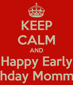 Poster: KEEP CALM AND Happy Early Bhday Mommy