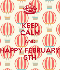 Poster: KEEP CALM AND HAPPY FEBRUARY 5TH