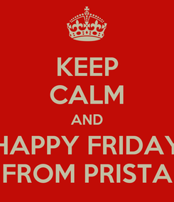 Poster: KEEP CALM AND HAPPY FRIDAY FROM PRISTA