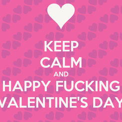 Poster: KEEP CALM AND HAPPY FUCKING VALENTINE'S DAY