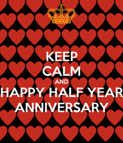 Poster: KEEP CALM AND HAPPY HALF YEAR ANNIVERSARY