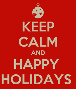 Poster: KEEP CALM AND HAPPY  HOLIDAYS