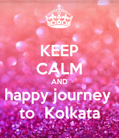 Poster: KEEP CALM AND happy journey  to  Kolkata