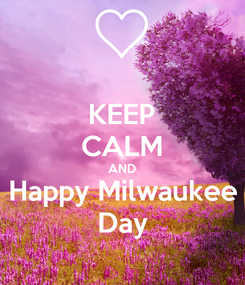 Poster: KEEP CALM AND Happy Milwaukee Day