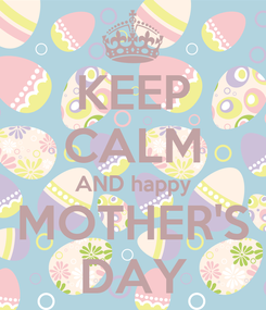 Poster: KEEP CALM AND happy MOTHER'S DAY
