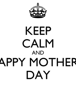 Poster: KEEP CALM AND HAPPY MOTHERS  DAY