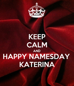 Poster: KEEP CALM AND HAPPY NAMESDAY  KATERINA