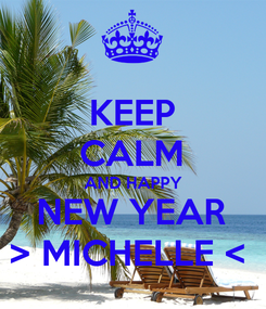 Poster: KEEP CALM AND HAPPY NEW YEAR > MICHELLE <