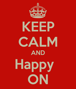 Poster: KEEP CALM AND Happy   ON