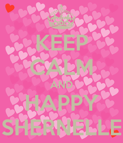 Poster: KEEP CALM AND HAPPY SHERNELLE