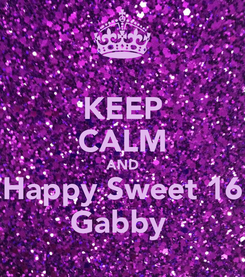 Poster: KEEP CALM AND Happy Sweet 16 Gabby