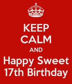 Poster: KEEP CALM AND Happy Sweet 17th Birthday