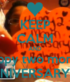 Poster: KEEP CALM AND Happy two month  ANNIVERSARY <3