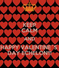 Poster: KEEP CALM AND HAPPY VALENTINE´S  DAY ECHELON!!!
