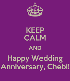 Poster: KEEP CALM AND Happy Wedding Anniversary, Chebi!